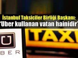 İstanbul Taksiciler Birliği Başkanı: Uber kullanan vatan hainidir