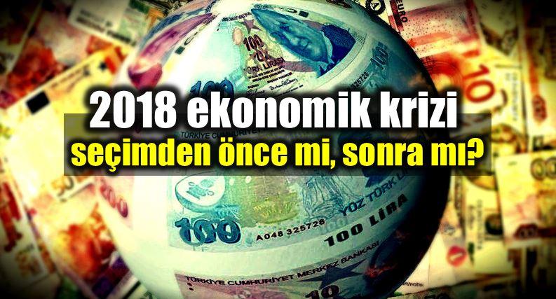 2018 Ekonomik kriz seçimden önce mi sonra mı?