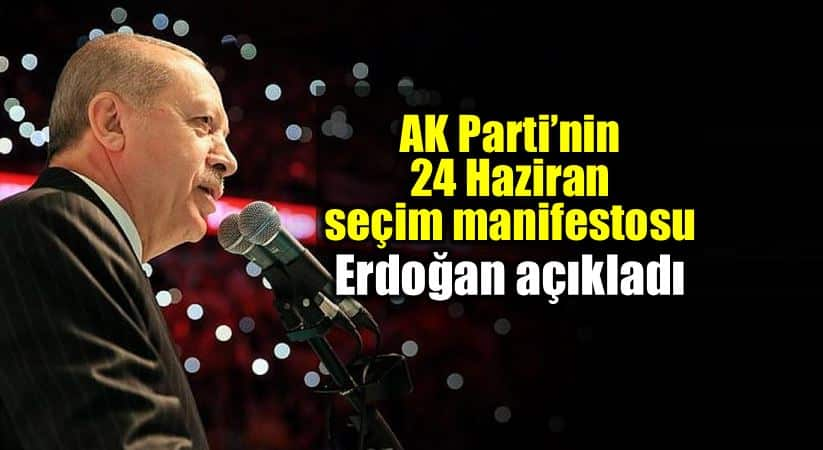 Ak Parti 24 Haziran seçim manifestosu erdoğan