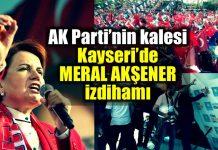 AK Parti kalesi Kayseri Meral Akşener izdihamı