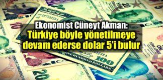 Cüneyt Akman: Türkiye böyle yönetilmeye devam ederse dolar 5 lirayı bulur!