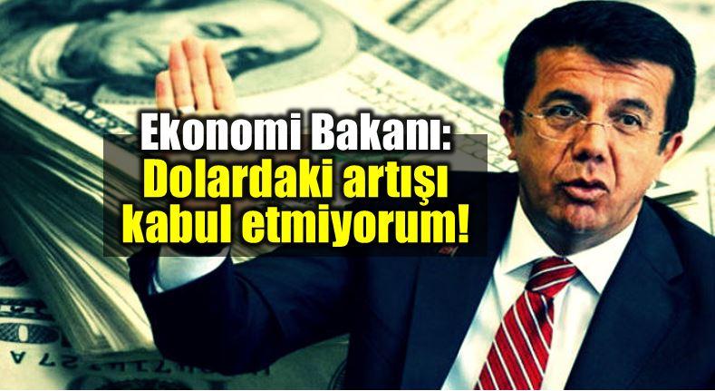 Ekonomi Bakanı Nihat Zeybekci: Dolar daki artışı kabul etmiyorum