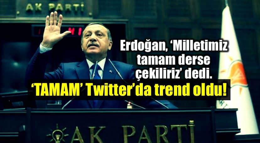 Erdoğan: Milletimiz tamam derse çekiliriz twitter