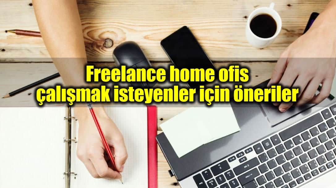 Freelance home ofis çalışmak isteyenler için öneriler