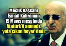 Meclis Başkanı İsmail Kahraman 19 Mayıs 2018 mesajında Atatürk yerine yola çıkan heyet dedi.