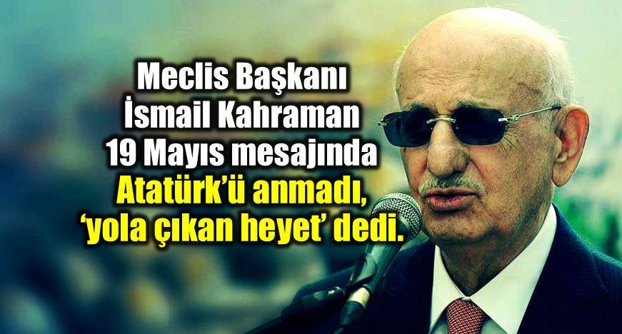 Meclis Başkanı ismail Kahraman 19 Mayıs 2018 mesajında Atatürk yerine yola çıkan heyet dedi.