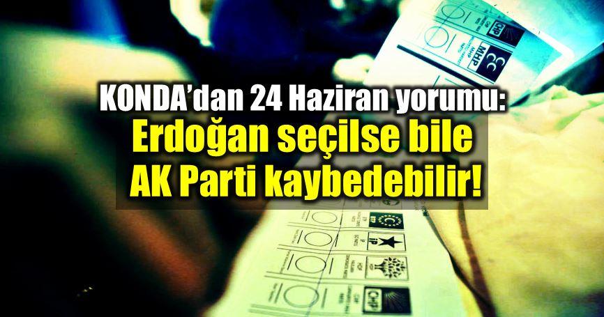 KONDA 24 Haziran seçim Erdoğan akp ak parti
