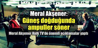 Meral Akşener: Güneş doğduğunda ampuller söner!