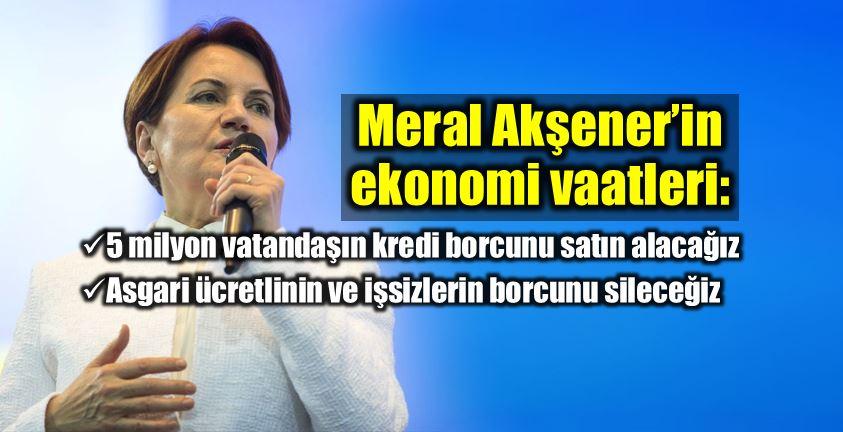 Meral Akşener iyi Parti ekonomi vaatleri asgari ücret kredi borcu işsiz