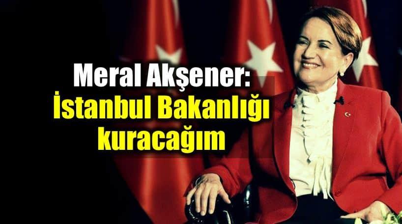 Meral Akşener vaatleri: istanbul Bakanlığı kuracağım
