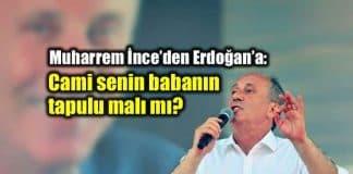 Muharrem İnce Erdoğan Cami senin babanın tapulu malı mı?