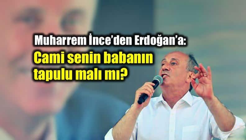 Muharrem ince Erdoğan Cami senin babanın tapulu malı mı?