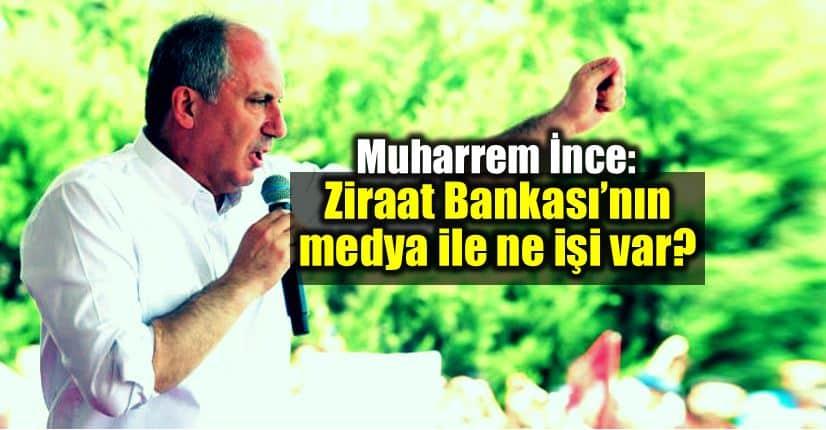 Muharrem ince: Ziraat Bankası'nın medya ile ne işi var?