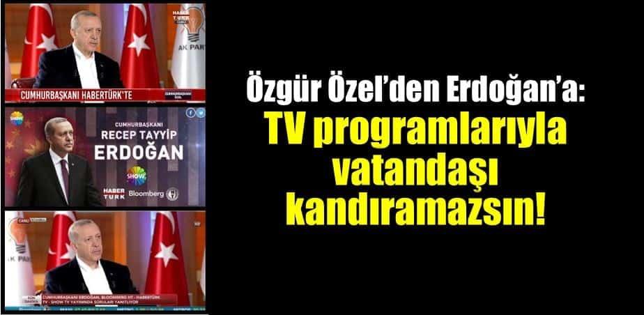 CHP Özgür Özel Erdoğan TV programlarıyla halkı kandıramazsın!