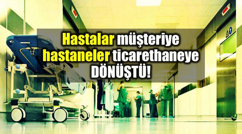 Sağlık sektörü: Hastalar müşteriye, hastaneler ticarethaneye dönüştü!