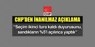 CHP: Seçim ikinci tura kaldı açıklamasını sandıkların %5'i açılınca yaptık!