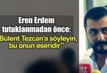 Tutuklanan Eren Erdem: Bülent Tezcan söyleyin bu onun eseridir