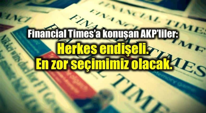 Financial Times AKP Herkes endişeli, en zor seçim olacak