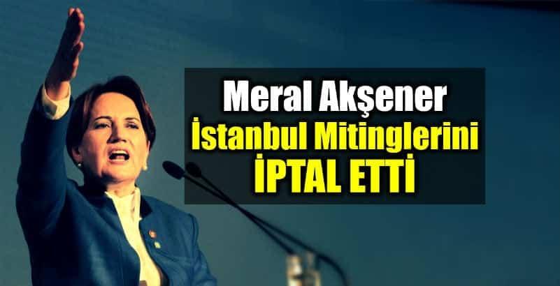 Meral Akşener İstanbul Mitinglerini iptal etti
