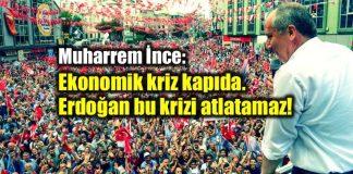 Muharrem İnce: Ekonomik kriz kapıda, Erdoğan bu krizi atlatamaz!