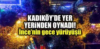 Muharrem İnce Kadıköy Gece Yürüyüşü çarpıcı kareler