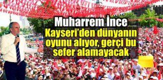 Muharrem ince: Kayseri den dünyanın oyunu alıyor, gerçi bu sefer alamayacak