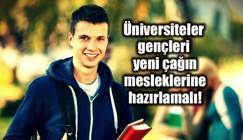 Üniversiteler gençleri yeni çağın mesleklerine hazırlamalı!