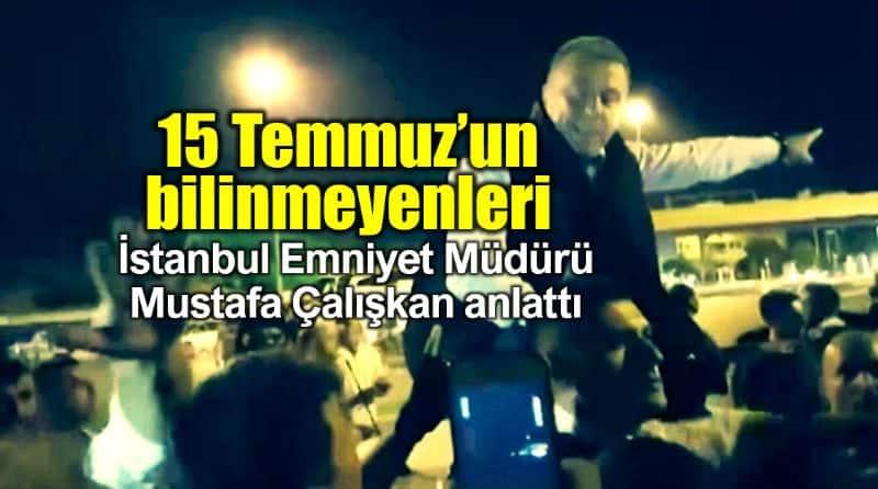 15 Temmuz darbe girişimi hakkında bilinmeyenleri Mustafa Çalışkan anlattı