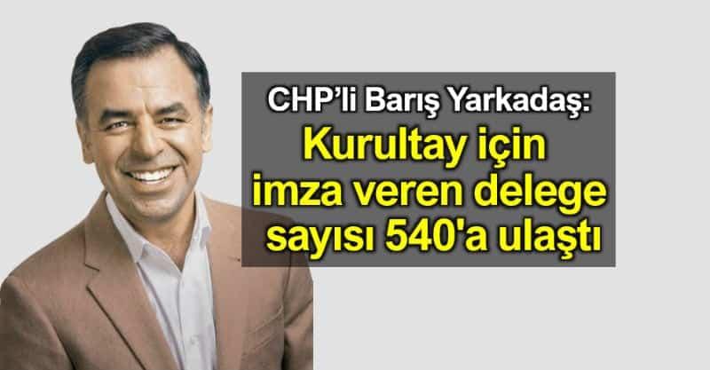 Barış Yarkadaş: CHP de kurultay için imza veren delege sayısı 540'a ulaştı