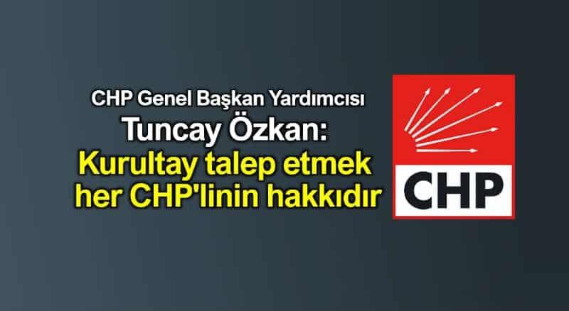 CHP Tuncay özkan: Kurultay talep etmek her CHP'linin hakkıdır