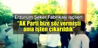 İşten çıkarılan Erzurum Şeker Fabrikası işçileri: AK Parti bize söz vermişti