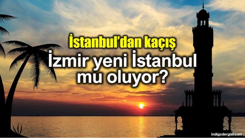 istanbul kaçış: izmir yeni İstanbul mu oluyor?