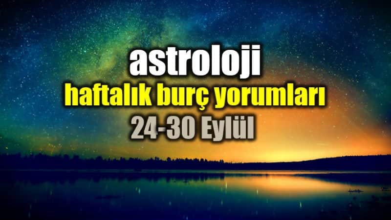 Astroloji: 24 - 30 Eylül 2018 haftalık burç yorumları