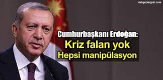 Cumhurbaşkanı Erdoğan: Kriz falan yok hepsi manipülasyon