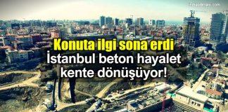 Konuta ilgi sona erdi: istanbul beton hayalet kente dönüşüyor!