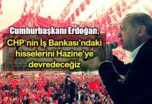 Erdoğan: CHP iş bankası hisselerini inşallah Hazine ye devredeceğiz