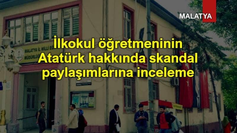 İlkokul öğretmeninin Atatürk hakkında skandal sözlerine inceleme! Malatya