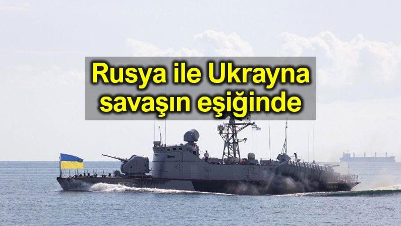 Rusya ile Ukrayna savaşın eşiğinde!