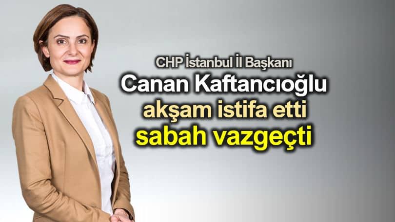 Canan Kaftancıoğlu akşam istifa etti, sabah vazgeçti