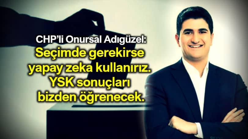 CHP genel başkan yardımcısı Onursal Adıgüzel: Seçimde gerekirse yapay zeka kullanırız