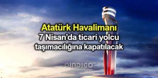 Atatürk Havalimanı 7 Nisan ticari yolcu taşımacılığına kapanıyor