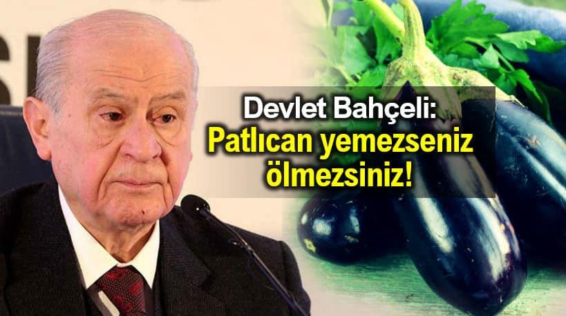 Devlet Bahçeli: Patlıcan yemezseniz ölmezsiniz!
