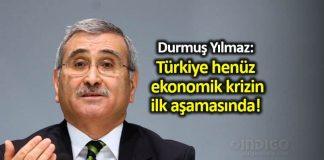 Durmuş Yılmaz: Türkiye, henüz ekonomik krizin ilk aşamasında