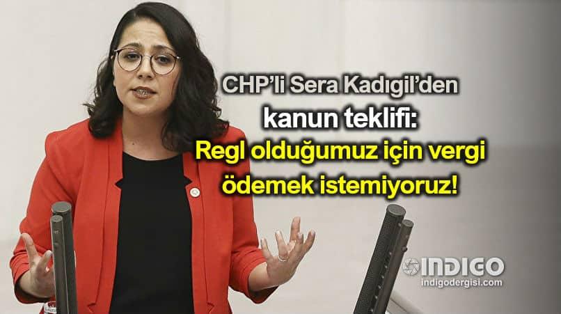 CHP milletvekili Sera Kadıgil: Regl olduğumuz için vergi ödemek istemiyoruz!