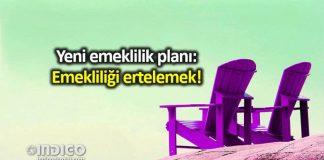 Yeni emeklilik planı: Emekliliği ertelemek!