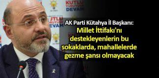 AK Parti Kütahya İl Başkanı: Millet İttifakı'nı destekleyenlerin bu sokaklarda gezme şansı olmayacak