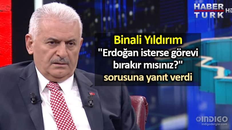 Binali Yıldırım, Erdoğan isterse görevi bırakır mısınız sorusuna yanıt verdi
