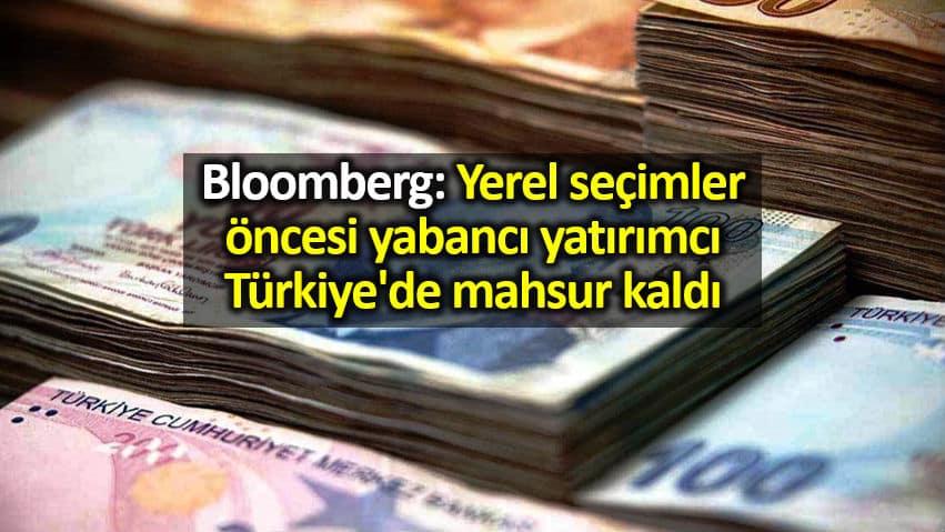 Bloomberg: Seçimler öncesi yabancı yatırımcı Türkiye de mahsur kaldı