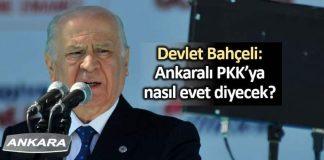 Devlet Bahçeli: Ankaralı PKK ya nasıl evet diyecek?