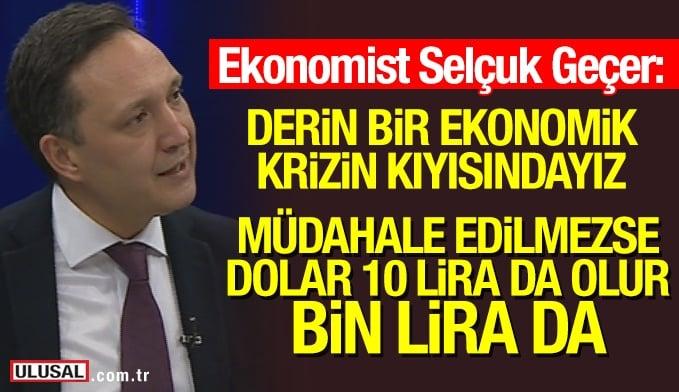 ekonomist selçuk geçer Derin bir ekonomik krizin kıyısındayız!